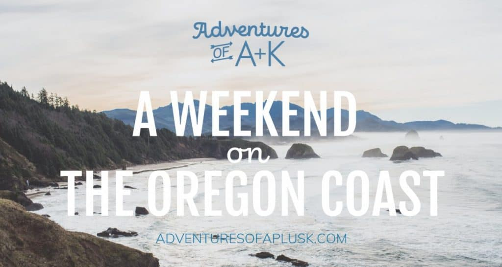 Weekend on the Oregon Coast | Weekend in Cannon Beach | Things to do Oregon Coast | Where to stay Oregon Coast | Where to eat Oregon Coast | Where to eat Cannon Beach | Cannon Beach Hikes | Cannon Beach Oregon