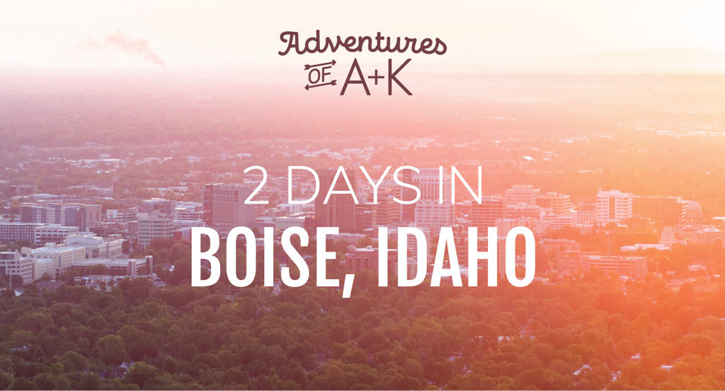 2 Days in Boise, Idaho: Where to stay, What to eat, & things to do in Boise!